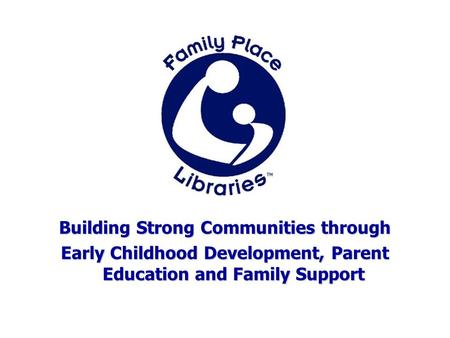 Building Strong Communities through Early Childhood Development, Parent Education and Family Support.