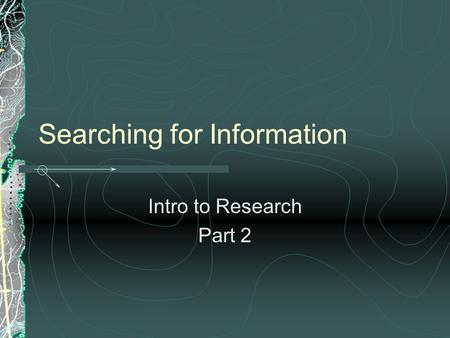 Searching for Information Intro to Research Part 2.