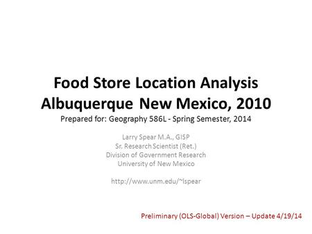 Food Store Location Analysis Albuquerque New Mexico, 2010 Prepared for: Geography 586L - Spring Semester, 2014 Larry Spear M.A., GISP Sr. Research Scientist.