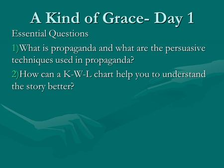 A Kind of Grace- Day 1 Essential Questions 1)What is propaganda and what are the persuasive techniques used in propaganda? 2)How can a K-W-L chart help.