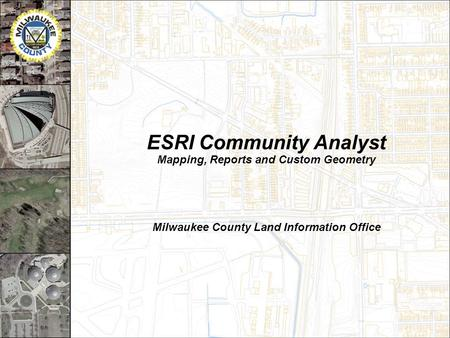 ESRI Community Analyst Mapping, Reports and Custom Geometry Milwaukee County Land Information Office.