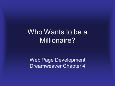 Who Wants to be a Millionaire? Web Page Development Dreamweaver Chapter 4.