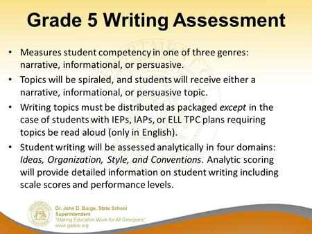 "Dr. John D. Barge, State School Superintendent ""Making Education Work for All Georgians"" www.gadoe.org Grade 5 Writing Assessment Measures student competency."