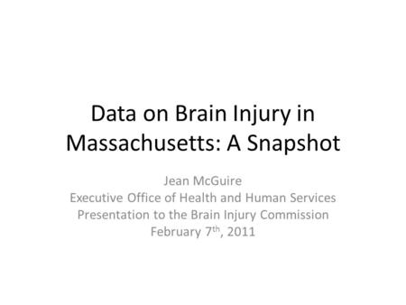 Data on Brain Injury in Massachusetts: A Snapshot Jean McGuire Executive Office of Health and Human Services Presentation to the Brain Injury Commission.