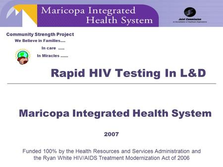Rapid HIV Testing In L&D Maricopa Integrated Health System 2007 Community Strength Project We Believe in Families…. In care ….. In Miracles …… Funded 100%