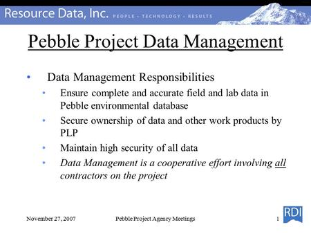 November 27, 2007Pebble Project Agency Meetings Pebble Project Data Management Data Management Responsibilities Ensure complete and accurate field and.