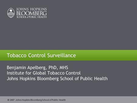  2007 Johns Hopkins Bloomberg School of Public Health Tobacco Control Surveillance Benjamin Apelberg, PhD, MHS Institute for Global Tobacco Control Johns.