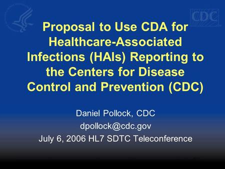 Proposal to Use CDA for Healthcare-Associated Infections (HAIs) Reporting to the Centers for Disease Control and Prevention (CDC) Daniel Pollock, CDC