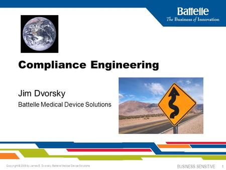 BUSINESS SENSITIVE 1 Copyright © 2009 by James E. Dvorsky, Battelle Medical Device Solutions Compliance Engineering Jim Dvorsky Battelle Medical Device.