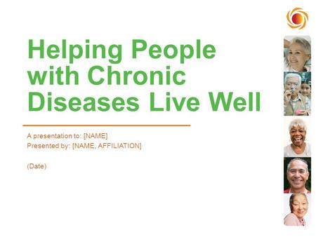 Helping People with Chronic Diseases Live Well A presentation to: [NAME] Presented by: [NAME, AFFILIATION] (Date)