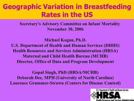 Geographic Variation in Breastfeeding Rates in the US Secretary's Advisory Committee on Infant Mortality November 30, 2006 Michael Kogan, Ph.D. U.S. Department.