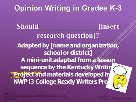 Opinion Writing in Grades K-3 Should _______________[insert research question]? Adapted by [name and organization, school or district] A mini-unit adapted.