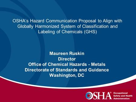 OSHA's Hazard Communication Proposal to Align with Globally Harmonized System of Classification and Labeling of Chemicals (GHS) Maureen Ruskin Director.