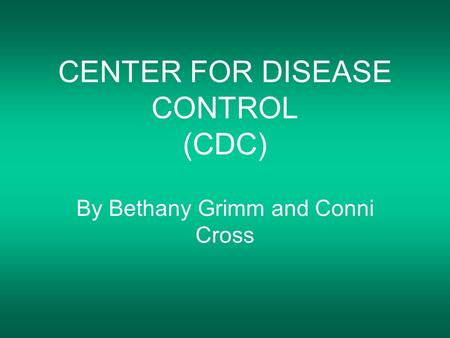 CENTER FOR DISEASE CONTROL (CDC) By Bethany Grimm and Conni Cross.