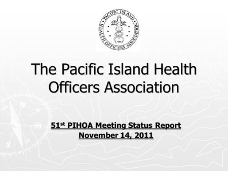 The Pacific Island Health Officers Association 51 st PIHOA Meeting Status Report November 14, 2011.