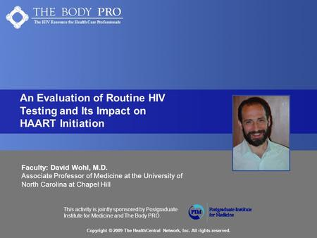 THE BODY PRO The HIV Resource for Health Care Professionals Copyright © 2009 The HealthCentral Network, Inc. All rights reserved. This activity is jointly.