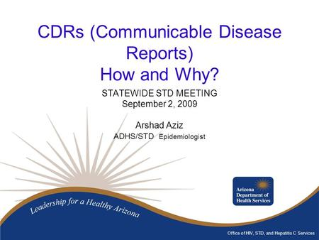 Office of HIV, STD, and Hepatitis C Services CDRs (Communicable Disease Reports) How and Why? STATEWIDE STD MEETING September 2, 2009 Arshad Aziz ADHS/STD.