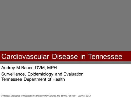Cardiovascular Disease in Tennessee Audrey M Bauer, DVM, MPH Surveillance, Epidemiology and Evaluation Tennessee Department of Health Practical Strategies.
