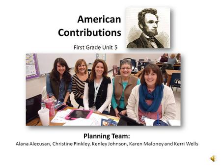 American Contributions First Grade Unit 5 Planning Team: Alana Alecusan, Christine Pinkley, Kenley Johnson, Karen Maloney and Kerri Wells.