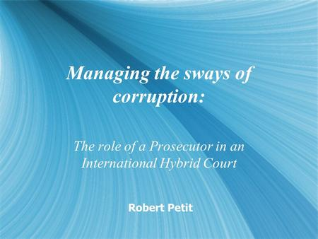 Managing the sways of corruption: The role of a Prosecutor in an International Hybrid Court Robert Petit.