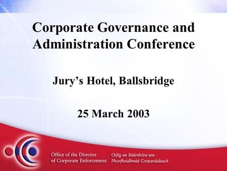 Corporate Governance and Administration Conference Jury's Hotel, Ballsbridge 25 March 2003.