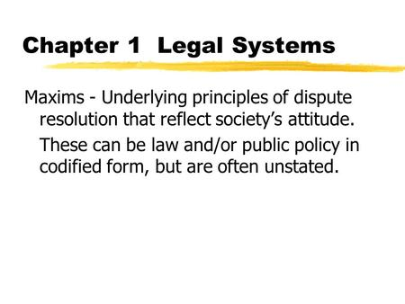 Chapter 1 Legal Systems Maxims - Underlying principles of dispute resolution that reflect society's attitude. These can be law and/or public policy in.