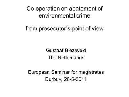 Co-operation on abatement of environmental crime from prosecutor's point of view Gustaaf Biezeveld The Netherlands European Seminar for magistrates Durbuy,