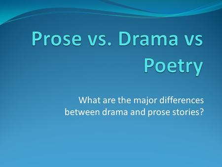 What are the major differences between drama and prose stories?