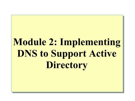 Module 2: Implementing DNS to Support Active Directory.