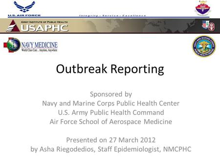 Outbreak Reporting Sponsored by Navy and Marine Corps Public Health Center U.S. Army Public Health Command Air Force School of Aerospace Medicine Presented.