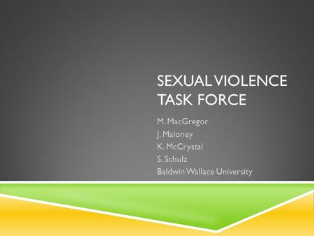 SEXUAL VIOLENCE TASK FORCE M. MacGregor J. Maloney K. McCrystal S. Schulz Baldwin Wallace University.