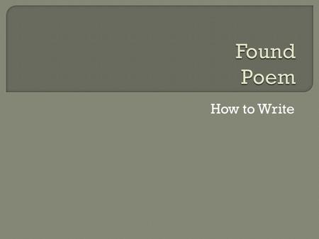 "How to Write.  A nice thing about ""found"" poems: you don't start from scratch. All you have to do is find some good language.  Found poems take existing."