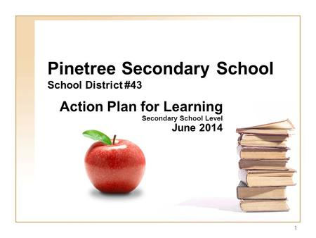 1 Pinetree Secondary School School District #43 Action Plan for Learning Secondary School Level June 2014.