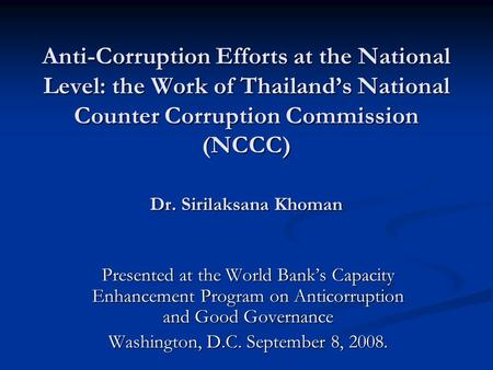 Anti-Corruption Efforts at the National Level: the Work of Thailand's National Counter Corruption Commission (NCCC) Dr. Sirilaksana Khoman Presented at.