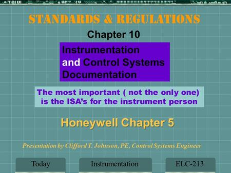 InstrumentationELC-213 Presentation by Clifford T. Johnson, PE, Control Systems Engineer Instrumentation and Control Systems Documentation Today Honeywell.