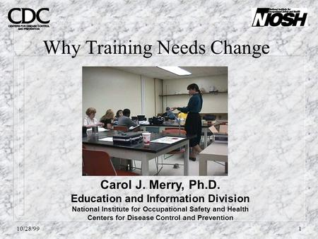 10/28/991 Why Training Needs Change Carol J. Merry, Ph.D. Education and Information Division National Institute for Occupational Safety and Health Centers.