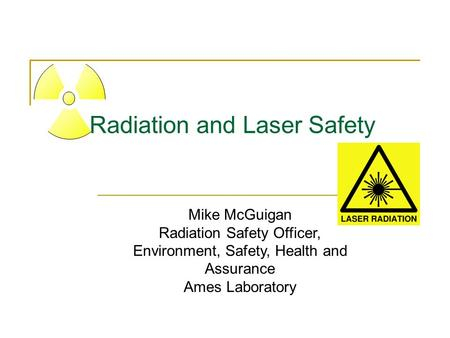 Radiation and Laser Safety Mike McGuigan Radiation Safety Officer, Environment, Safety, Health and Assurance Ames Laboratory.