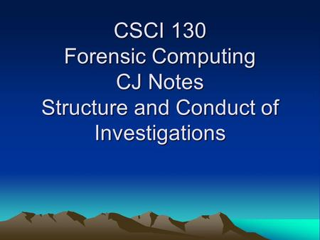 CSCI 130 Forensic Computing CJ Notes Structure and Conduct of Investigations.