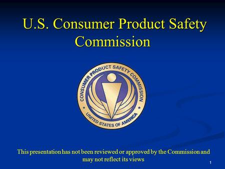 1 U.S. Consumer Product Safety Commission U.S. Consumer Product Safety Commission This presentation has not been reviewed or approved by the Commission.