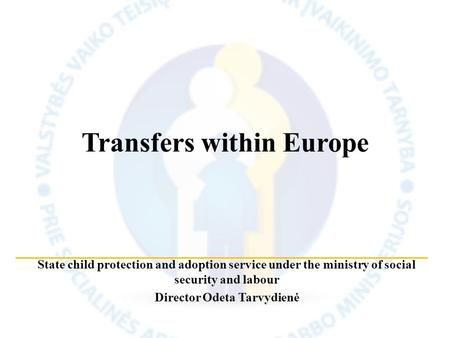 State child protection and adoption service under the ministry of social security and labour Director Odeta Tarvydienė Transfers within Europe.