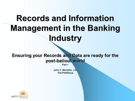 Records and Information Management in the Banking Industry Ensuring your Records and Data are ready for the post-bailout world Part 1 John C. Montaña,