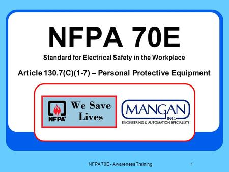 NFPA 70E - Awareness Training1 NFPA 70E Standard for Electrical Safety in the Workplace Article 130.7(C)(1-7) – Personal Protective Equipment.