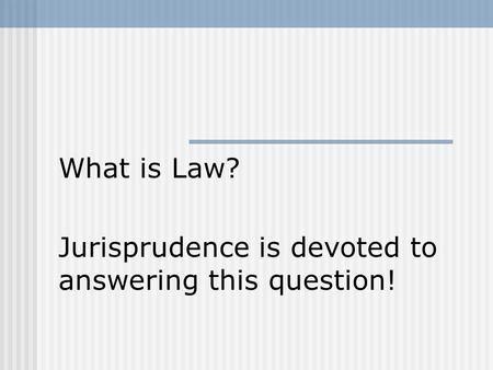 What is Law? Jurisprudence is devoted to answering this question!