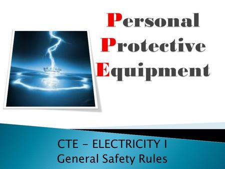 CTE - ELECTRICITY I General Safety Rules.  ANSI(American National Standards Institute)  Aprons  Arc flash  Ear plugs  Ear muffs  Electrical burn.