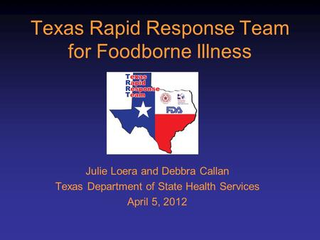 Texas Rapid Response Team for Foodborne Illness Julie Loera and Debbra Callan Texas Department of State Health Services April 5, 2012.