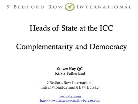 Heads of State at the ICC Complementarity and Democracy Steven Kay QC Kirsty Sutherland 9 Bedford Row International International Criminal Law Bureau www.9bri.com.