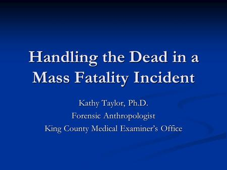 Handling the Dead in a Mass Fatality Incident Kathy Taylor, Ph.D. Forensic Anthropologist King County Medical Examiner's Office.