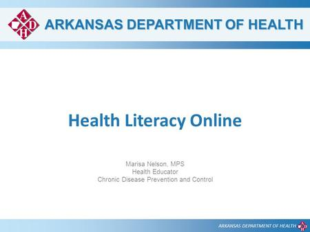 ARKANSAS DEPARTMENT OF HEALTH Health Literacy Online Marisa Nelson, MPS Health Educator Chronic Disease Prevention and Control.