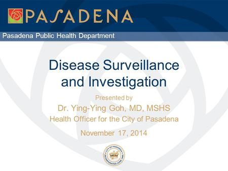Pasadena Public Health Department Disease Surveillance and Investigation Presented by Dr. Ying-Ying Goh, MD, MSHS Health Officer for the City of Pasadena.