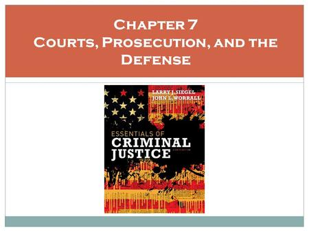 Chapter 7 Courts, Prosecution, and the Defense. Learning Objectives Be familiar with the role of the court in the justice process. Recognize the varying.
